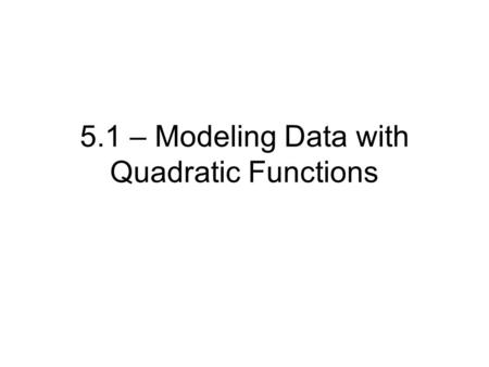 5.1 – Modeling Data with Quadratic Functions. QUADRATICS - - what are they? Important Details o c is y-intercept o a determines shape and position if.