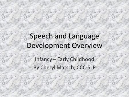 Speech and Language Development Overview Infancy – Early Childhood By Cheryl Matsch, CCC-SLP.