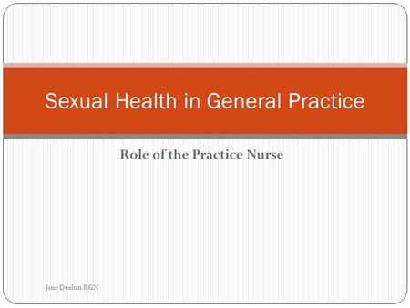 Role of the Practice Nurse Sexual Health in General Practice Jane Deehan RGN.