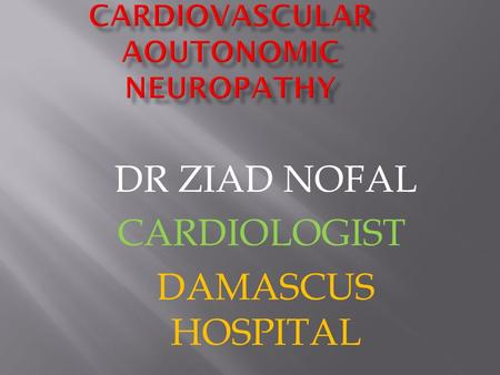 DR ZIAD NOFAL CARDIOLOGIST DAMASCUS HOSPITAL.  Involvement of peripheral and autonomic nervous systems  Most common complication of diabetes  Underdiagnosed.