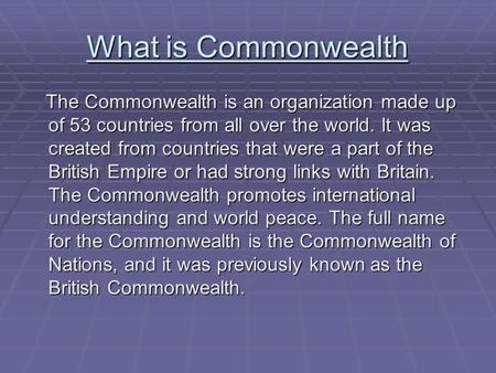 What is Commonwealth The Commonwealth is an organization made up of 53 countries from all over the world. It was created from countries that were a part.