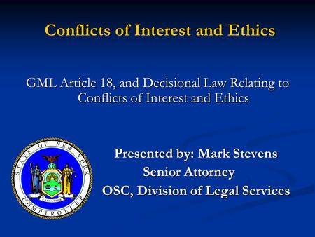 Conflicts of Interest and Ethics Conflicts of Interest and Ethics GML Article 18, and Decisional Law Relating to Conflicts of Interest and Ethics Presented.