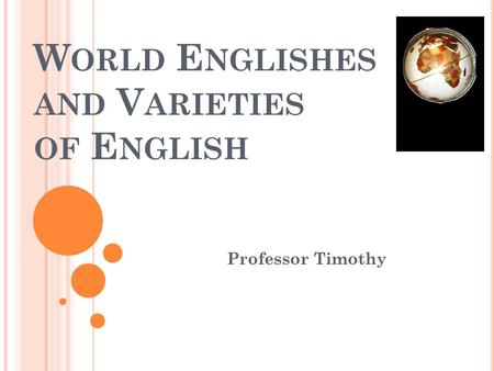 W ORLD E NGLISHES AND V ARIETIES OF E NGLISH Professor Timothy.