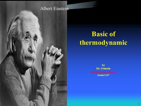 1 Basic of thermodynamic by Dr. Srimala room 2.07 Albert Einstein.
