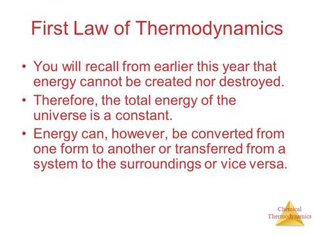 Chemical Thermodynamics First Law of Thermodynamics You will recall from earlier this year that energy cannot be created nor destroyed. Therefore, the.