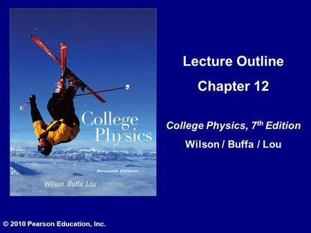 Lecture Outline Chapter 12 College Physics, 7 th Edition Wilson / Buffa / Lou © 2010 Pearson Education, Inc.