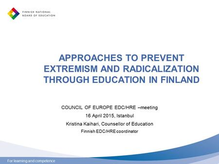 For learning and competence APPROACHES TO PREVENT EXTREMISM AND RADICALIZATION THROUGH EDUCATION IN FINLAND COUNCIL OF EUROPE EDC/HRE –meeting 16 April.