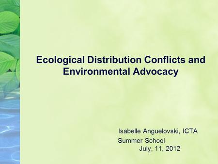 Ecological Distribution Conflicts and Environmental Advocacy Isabelle Anguelovski, ICTA Summer School July, 11, 2012.