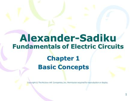 1 Alexander-Sadiku Fundamentals of Electric Circuits Chapter 1 Basic Concepts Copyright © The McGraw-Hill Companies, Inc. Permission required for reproduction.