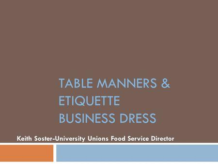 TABLE MANNERS & <strong>ETIQUETTE</strong> BUSINESS DRESS Keith Soster-University Unions Food Service Director.