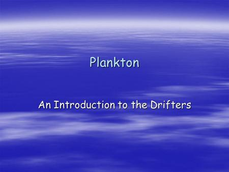 "Plankton An Introduction to the Drifters. What are plankton? Planktos – Greek meaning ""to drift"" Weakly swimming or drifting organisms Microscopic or."