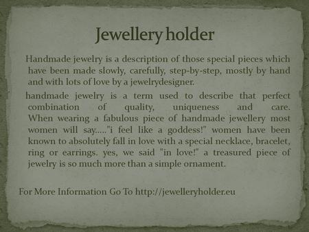 Handmade jewelry is a description of those special pieces which have been made slowly, carefully, step-by-step, mostly by hand and with lots of love by.