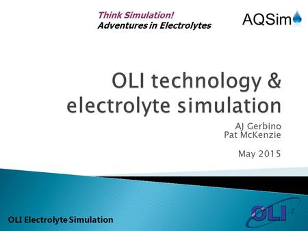 Think Simulation! Adventures in Electrolytes OLI Electrolyte Simulation AJ Gerbino Pat McKenzie May 2015.