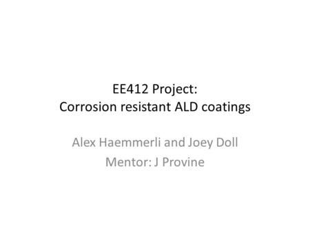 EE412 Project: Corrosion resistant ALD coatings Alex Haemmerli and Joey Doll Mentor: J Provine.