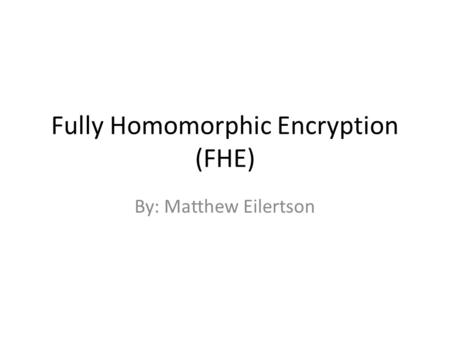 Fully Homomorphic Encryption (FHE) By: Matthew Eilertson.