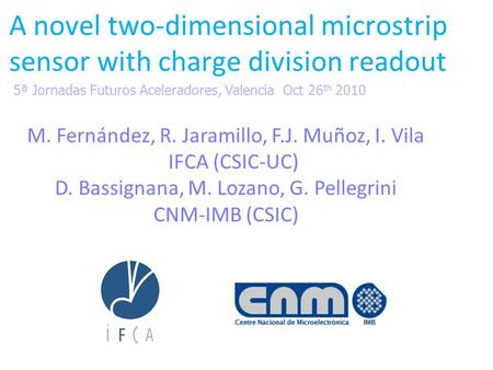 A novel two-dimensional microstrip sensor with charge division readout M. Fernández, R. Jaramillo, F.J. Muñoz, I. Vila IFCA (CSIC-UC) D. Bassignana, M.