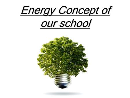 Energy Concept of our school. Table of content 1. Our school as a passive house 2.Clean Energy 3.Control of the electricity.