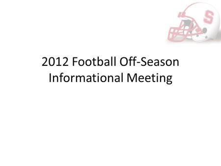 2012 Football Off-Season Informational Meeting. Purpose of Meeting Many events scheduled in the next couple of months designed to better prepare our team.