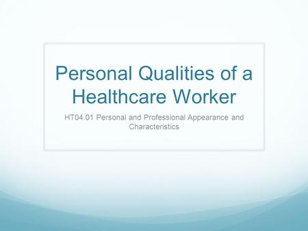Personal Qualities of a Healthcare Worker HT04.01 Personal and Professional Appearance and Characteristics.