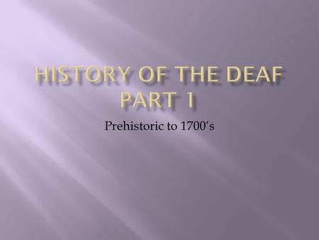 Prehistoric to 1700's. The history of Deaf culture is very closely tied to the history of Deaf Education, since it is in schools for the Deaf that ASL.