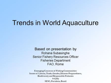 Trends in World Aquaculture Based on presentation by Rohana Subasinghe Senior Fishery Resources Officer Fisheries Department FAO, Rome Emerging Concerns.