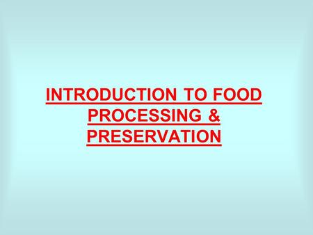 INTRODUCTION TO FOOD PROCESSING & PRESERVATION. WORLD FOOD PROBLEMS - Need for more effective and more widely used methods of Food processing & preservation.