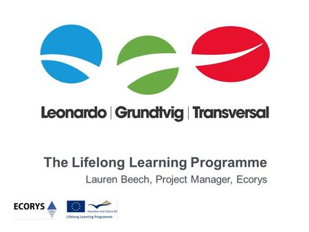 The Lifelong Learning Programme Lauren Beech, Project Manager, Ecorys.