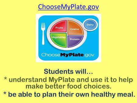 ChooseMyPlate.gov Students will… * understand MyPlate and use it to help make better food choices. * be able to plan their own healthy meal.