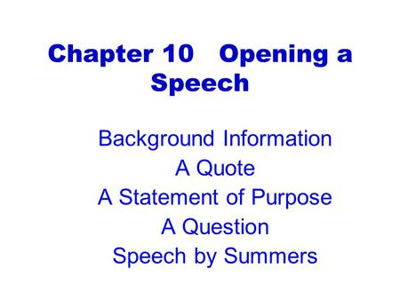 Chapter 10 Opening a Speech Background Information A Quote A Statement of Purpose A Question Speech by Summers.