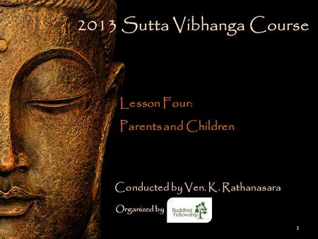 1 2013 Sutta Vibhanga Course Lesson Four: Parents and Children Conducted by Ven. K. Rathanasara Organized by.