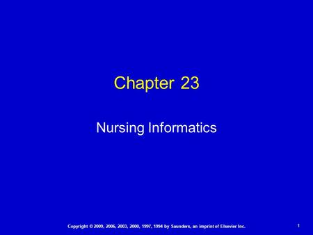 1 Copyright © 2009, 2006, 2003, 2000, 1997, 1994 by Saunders, an imprint of Elsevier Inc. Chapter 23 Nursing Informatics.