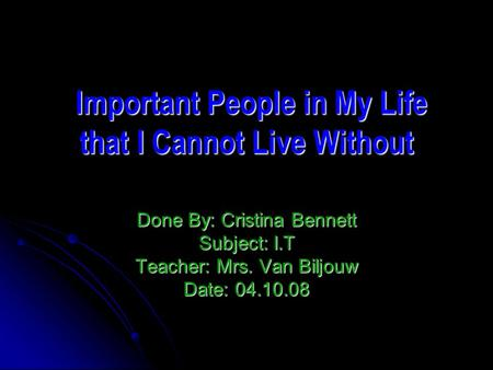 Important People in My Life that I Cannot Live Without Important People in My Life that I Cannot Live Without Done By: Cristina Bennett Subject: I.T Teacher: