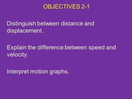 OBJECTIVES 2-1 Distinguish between distance and displacement. Explain the difference between speed and velocity. Interpret motion graphs.