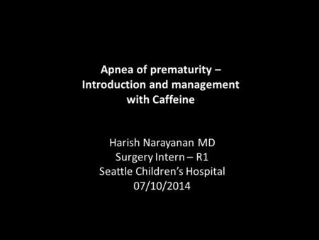 Apnea of prematurity – Introduction and management with Caffeine Harish Narayanan MD Surgery Intern – R1 Seattle Children's Hospital 07/10/2014.