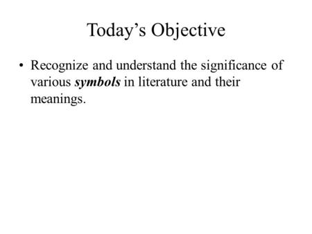 Today's Objective Recognize and understand the significance of various symbols in literature and their meanings.