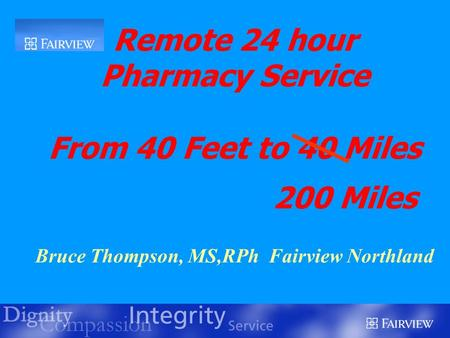 Remote 24 hour Pharmacy Service From 40 Feet to 40 Miles 200 Miles Bruce Thompson, MS,RPh Fairview Northland.