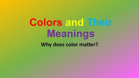 Colors and Their Meanings Why does color matter?.