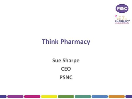 Think Pharmacy Sue Sharpe CEO PSNC. Outline of Talk The Vision for the future community pharmacy The four domains for pharmacy services  Medicines Optimisation.