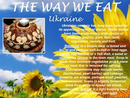 THE WAY WE EAT Ukraine Ukrainian cookery has long been noted for its appetizing variety of dishes. These dishes have been made from a wide choice of products: