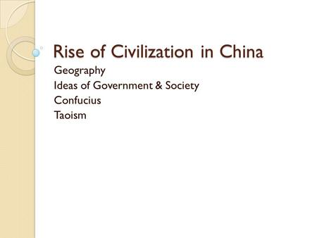 Rise of Civilization in China Geography Ideas of Government & Society Confucius Taoism.
