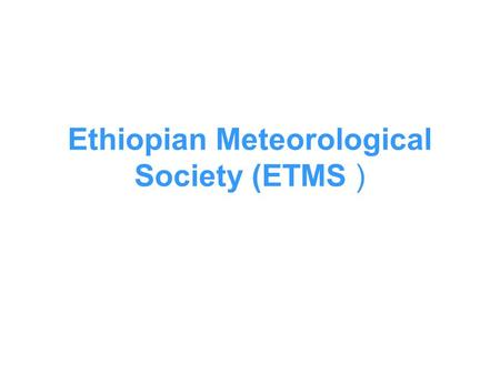 Ethiopian Meteorological Society (ETMS ). Outline About ETMS Aim ETMS Functional Bodies ETMS Membership Major events /activities ETMS documents / publications.