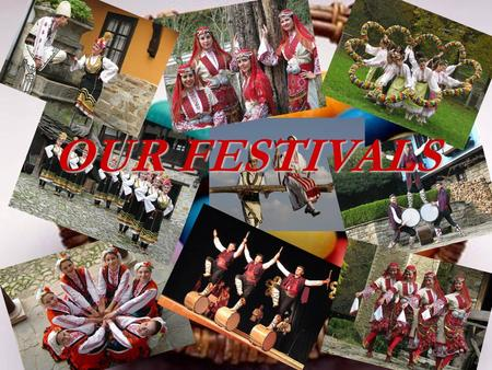 OUR FESTIVALS. More than 10 000 rites accompany Bulgarians in their lifetime from their birthday to their death. Here you are going to learn about some.