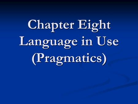 Chapter Eight Language in Use (Pragmatics). 1. Introduction: Definition of Pragmatics The study of language in use. The study of language in use. The.