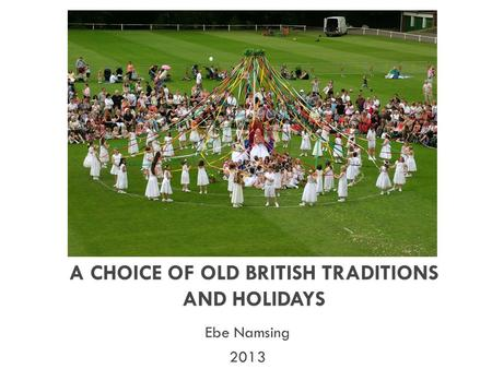 A CHOICE OF OLD BRITISH TRADITIONS AND HOLIDAYS Ebe Namsing 2013.