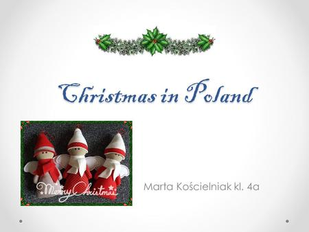 Christmas in Poland Marta Kościelniak kl. 4a. Christmas is the most popular family holiday in Poland. It is a very old festival. It starts on December.