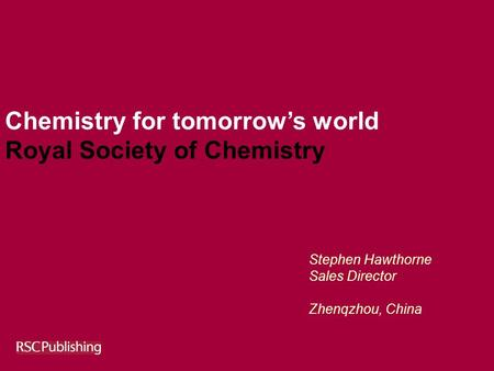 Chemistry for tomorrow's world Royal Society of Chemistry Stephen Hawthorne Sales Director Zhenqzhou, China.