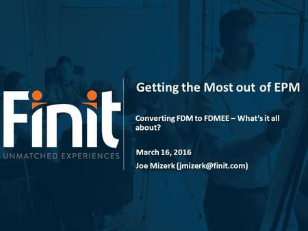 Getting the Most outof EPM Converting FDM to FDMEE – What's it all about? March 16, 2016 Joe Mizerk