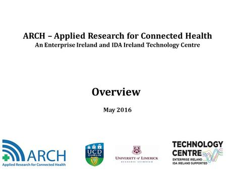 ARCH – Applied Research for Connected Health An Enterprise Ireland and IDA Ireland Technology Centre Overview May 2016.