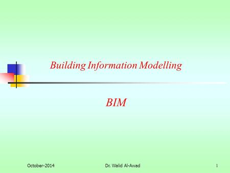 BIM October-2014Dr. Walid Al-Awad 1 Building Information Modelling.