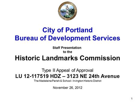 1 City of Portland Bureau of Development Services Staff Presentation to the Historic Landmarks Commission Type II Appeal of Approval LU 12-117519 HDZ –